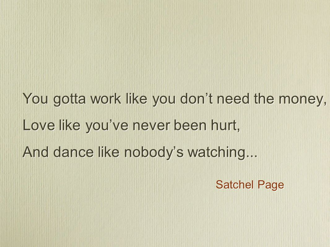 You gotta work like you don't need the money, Love like you've never been hurt, And dance like nobody's watching... Satchel Page You gotta work like y