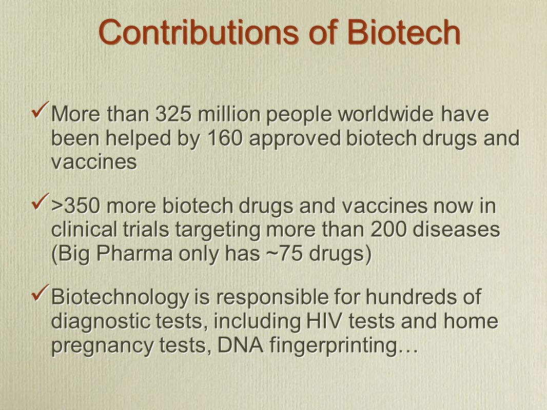 Contributions of Biotech More than 325 million people worldwide have been helped by 160 approved biotech drugs and vaccines >350 more biotech drugs an
