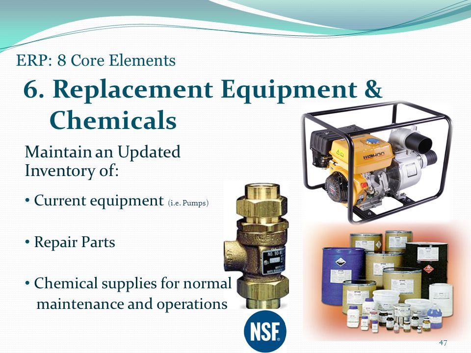 Maintain an Updated Inventory of: Current equipment (i.e. Pumps) Repair Parts Chemical supplies for normal maintenance and operations 47 ERP: 8 Core E