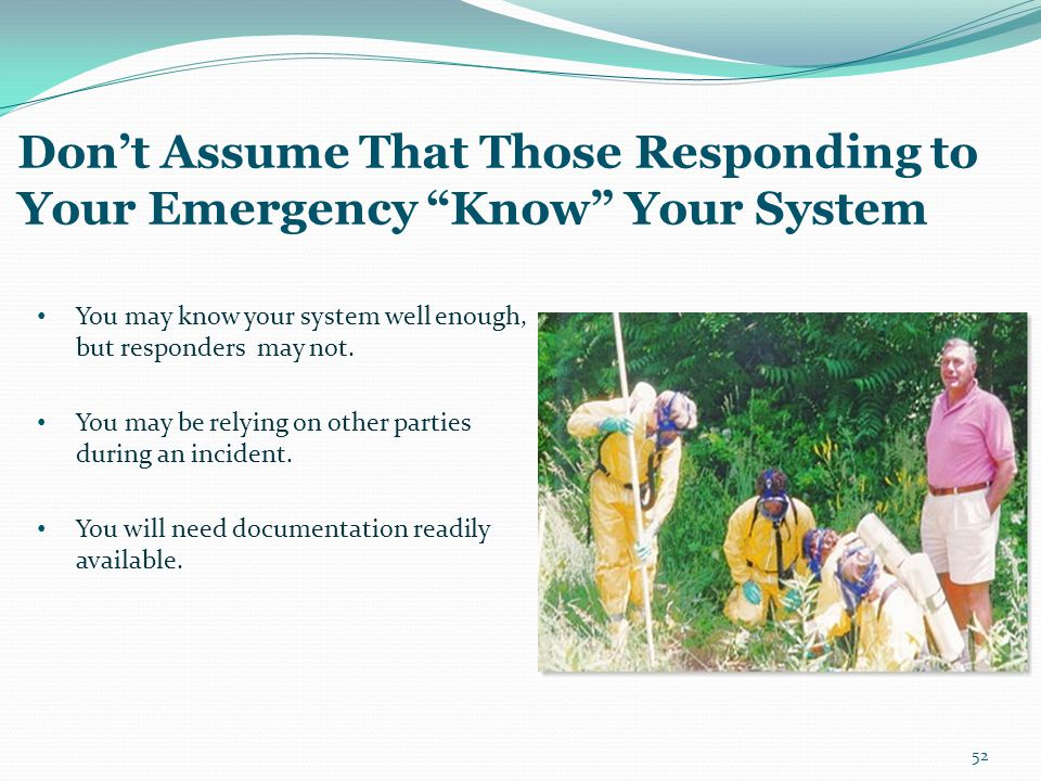 "Don't Assume That Those Responding to Your Emergency ""Know"" Your System You may know your system well enough, but responders may not. You may be relyi"
