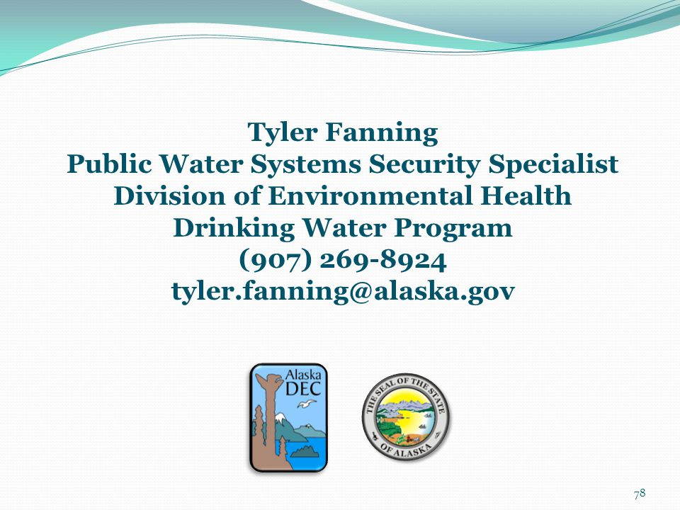 78 Tyler Fanning Public Water Systems Security Specialist Division of Environmental Health Drinking Water Program (907) 269-8924 tyler.fanning@alaska.