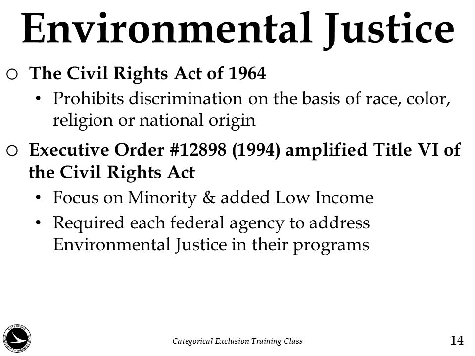 Environmental Justice o The Civil Rights Act of 1964 Prohibits discrimination on the basis of race, color, religion or national origin o Executive Ord
