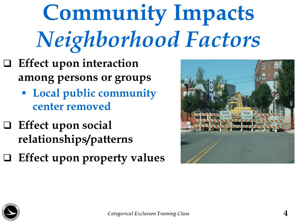 Community Impacts Neighborhood Factors  Effect upon interaction among persons or groups  Local public community center removed  Effect upon social