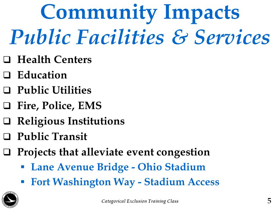 Community Impacts Public Facilities & Services  Impact upon the ability of a business or service organization to provide adequate services  Removing a hole from an 18 hole golf course  Removing 10 parking spaces from a restaurant  Relocation of a public facility Categorical Exclusion Training Class 6
