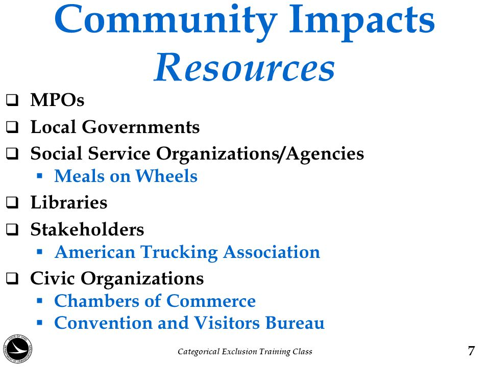 Community Impacts Data Collection & Activities  Field Observations  Census Bureau Data  Aerial Maps  Public Involvement Activities  Local and/or Community Leaders and Residents  Ohio Department of Development  Community Impact Assessment: Quick Reference for Transportation Categorical Exclusion Training Class 8