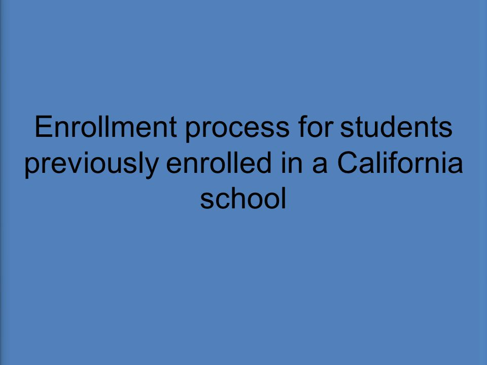 Enrollment process for students previously enrolled in a California school