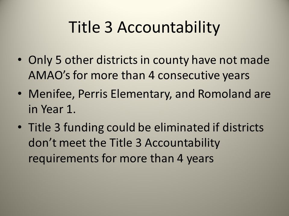 Title 3 Accountability Only 5 other districts in county have not made AMAO's for more than 4 consecutive years Menifee, Perris Elementary, and Romoland are in Year 1.