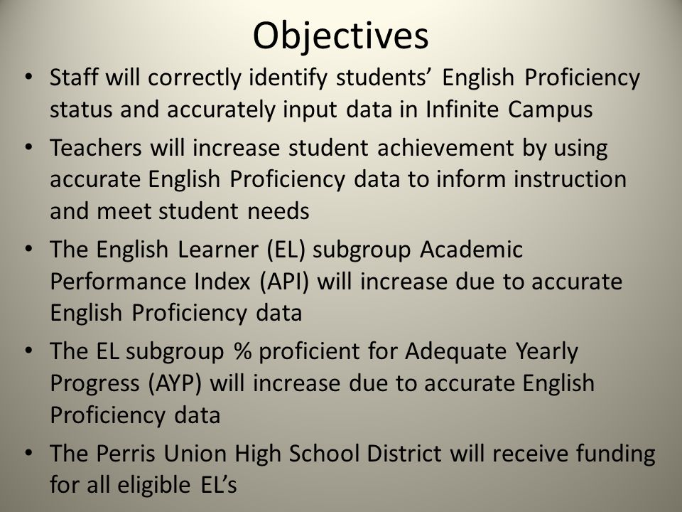 Objectives Staff will correctly identify students' English Proficiency status and accurately input data in Infinite Campus Teachers will increase student achievement by using accurate English Proficiency data to inform instruction and meet student needs The English Learner (EL) subgroup Academic Performance Index (API) will increase due to accurate English Proficiency data The EL subgroup % proficient for Adequate Yearly Progress (AYP) will increase due to accurate English Proficiency data The Perris Union High School District will receive funding for all eligible EL's