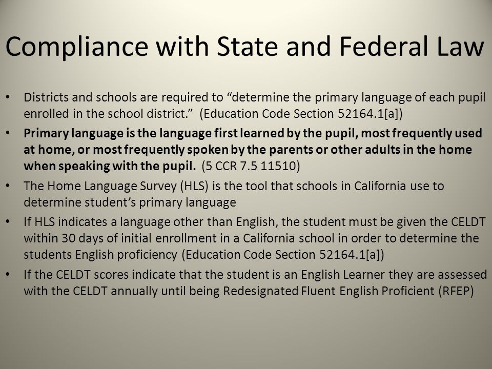 Compliance with State and Federal Law Districts and schools are required to determine the primary language of each pupil enrolled in the school district. (Education Code Section 52164.1[a]) Primary language is the language first learned by the pupil, most frequently used at home, or most frequently spoken by the parents or other adults in the home when speaking with the pupil.