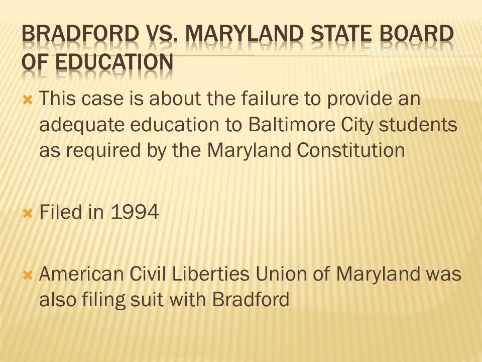  This case is about the failure to provide an adequate education to Baltimore City students as required by the Maryland Constitution  Filed in 1994  American Civil Liberties Union of Maryland was also filing suit with Bradford