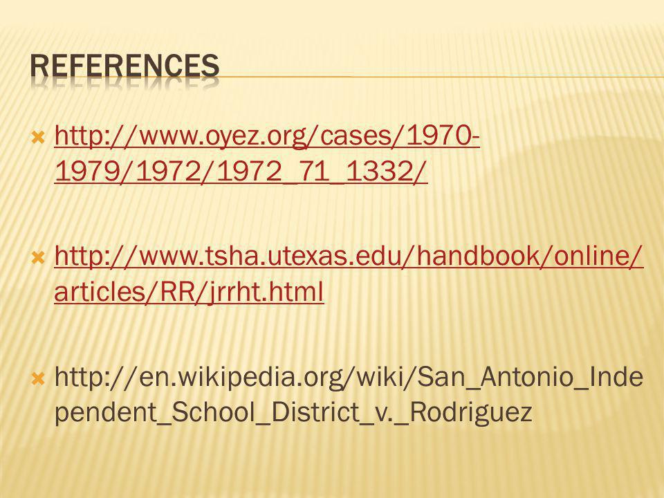  http://www.oyez.org/cases/1970- 1979/1972/1972_71_1332/ http://www.oyez.org/cases/1970- 1979/1972/1972_71_1332/  http://www.tsha.utexas.edu/handbook/online/ articles/RR/jrrht.html http://www.tsha.utexas.edu/handbook/online/ articles/RR/jrrht.html  http://en.wikipedia.org/wiki/San_Antonio_Inde pendent_School_District_v._Rodriguez