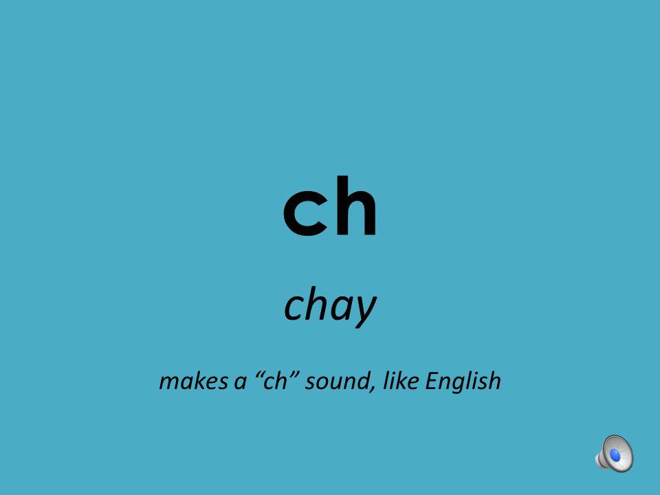 "ch chay makes a ""ch"" sound, like English"
