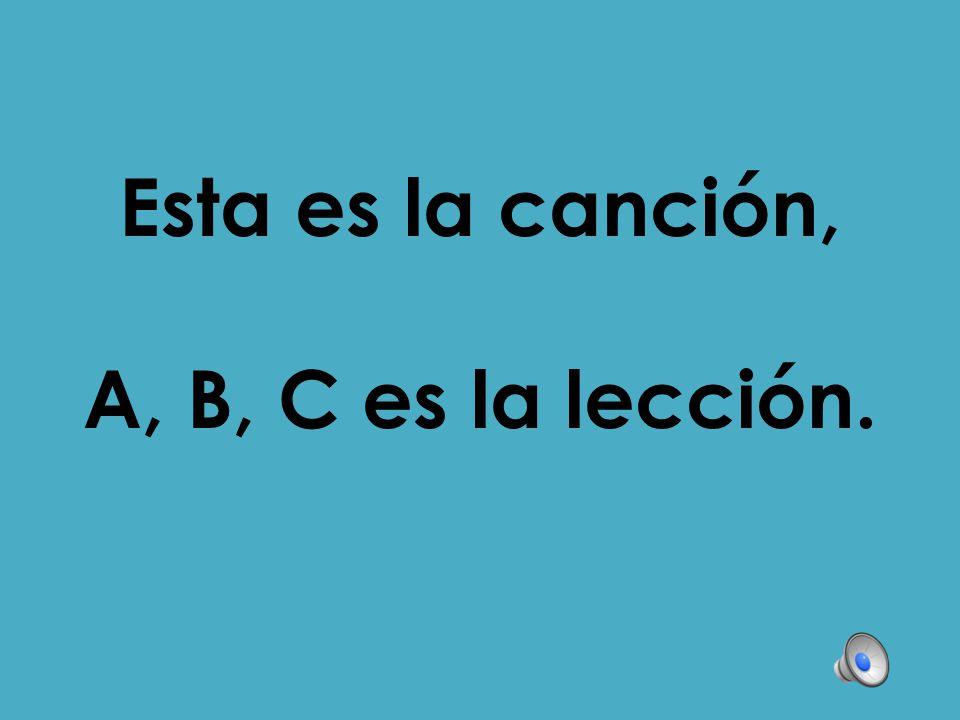 Esta es la canción, A, B, C es la lección.