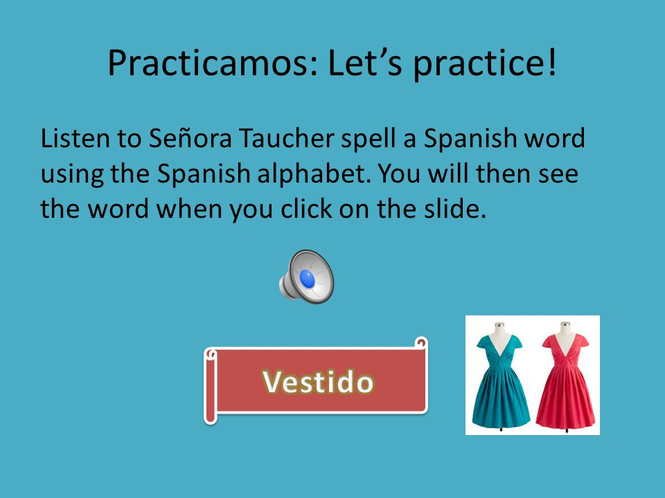 Practicamos: Let's practice! Listen to Señora Taucher spell a Spanish word using the Spanish alphabet. You will then see the word when you click on th