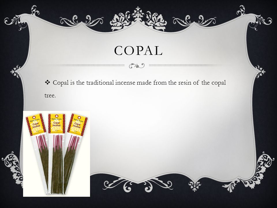 COPAL  Copal is the traditional incense made from the resin of the copal tree.