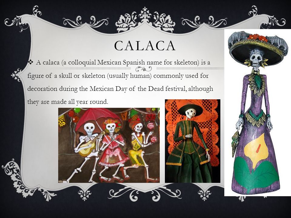 CALACA  A calaca (a colloquial Mexican Spanish name for skeleton) is a figure of a skull or skeleton (usually human) commonly used for decoration dur