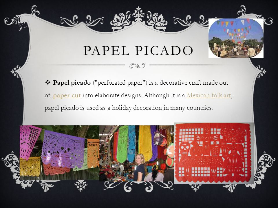 PAPEL PICADO  Papel picado ( perforated paper ) is a decorative craft made out of paper cut into elaborate designs.