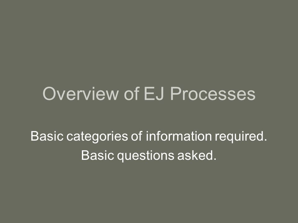 Overview of EJ Processes Basic categories of information required. Basic questions asked.