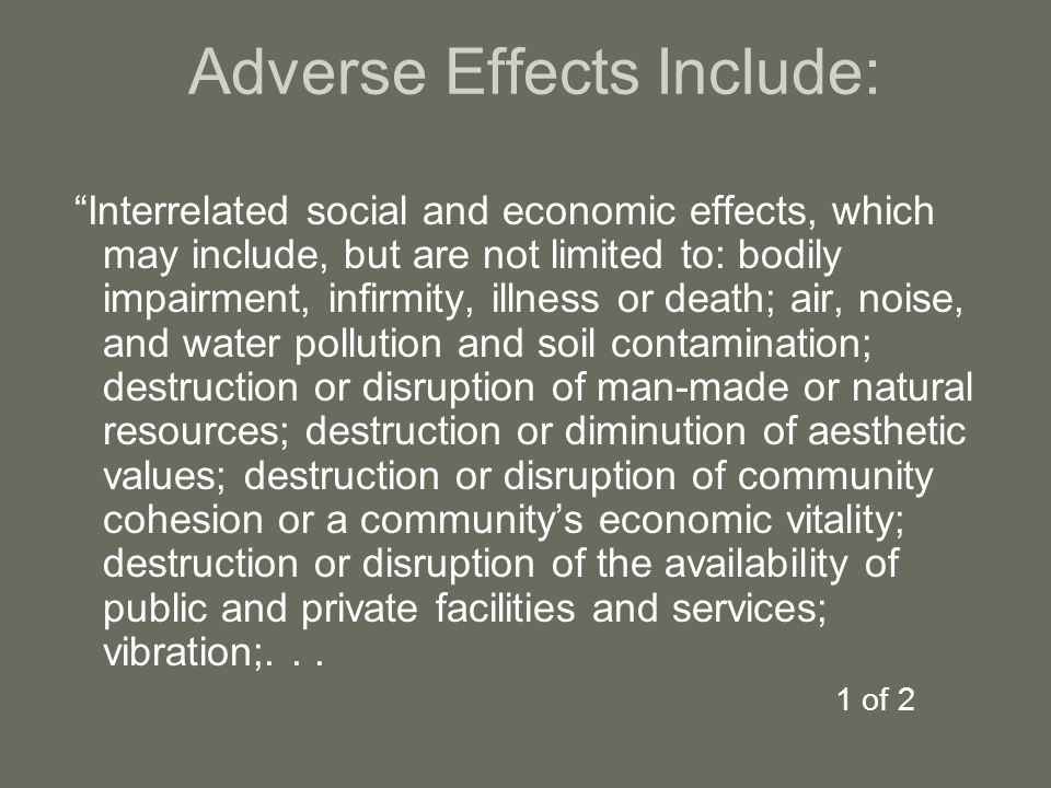 Adverse Effects Include: Interrelated social and economic effects, which may include, but are not limited to: bodily impairment, infirmity, illness or death; air, noise, and water pollution and soil contamination; destruction or disruption of man-made or natural resources; destruction or diminution of aesthetic values; destruction or disruption of community cohesion or a community's economic vitality; destruction or disruption of the availability of public and private facilities and services; vibration;...
