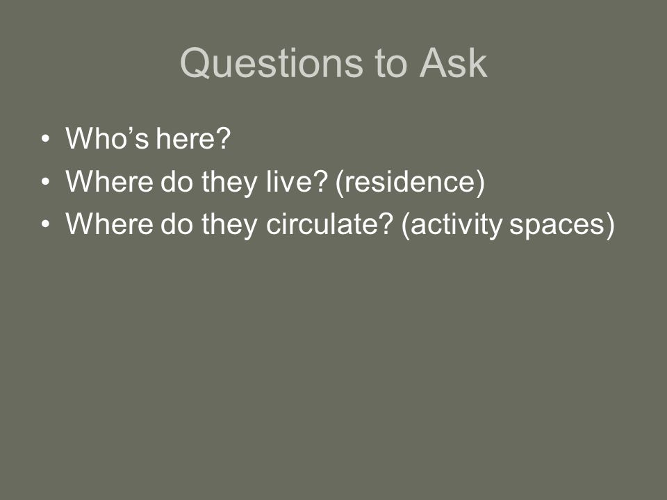 Questions to Ask Who's here.Where do they live. (residence) Where do they circulate.