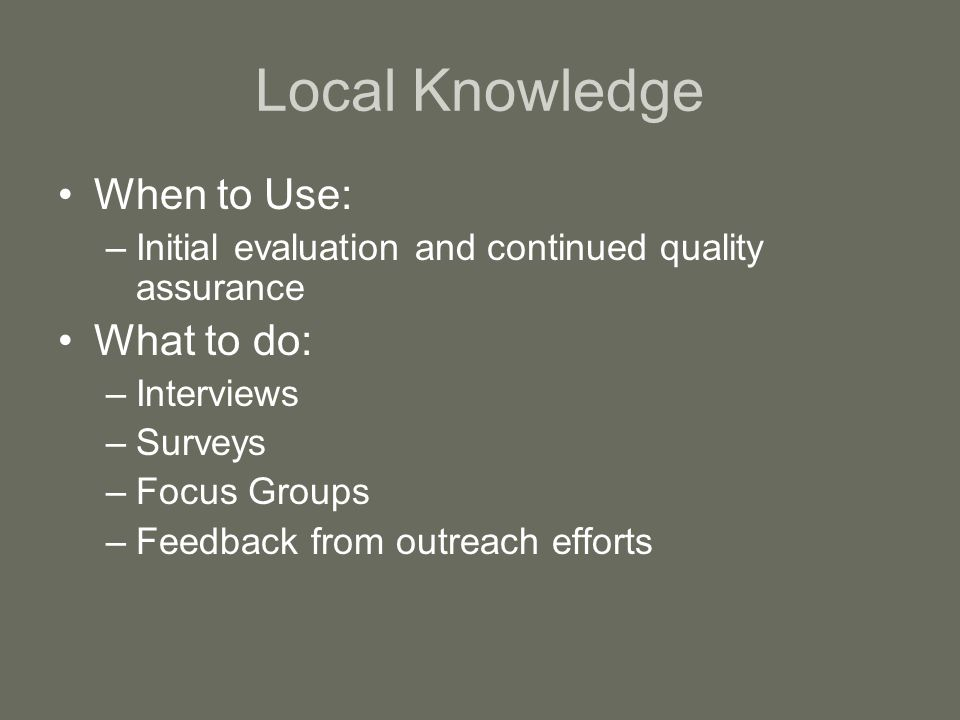 Local Knowledge When to Use: –Initial evaluation and continued quality assurance What to do: –Interviews –Surveys –Focus Groups –Feedback from outreach efforts