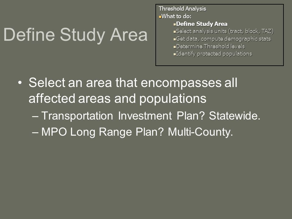 Define Study Area Select an area that encompasses all affected areas and populations –Transportation Investment Plan.