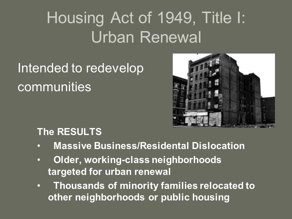 Housing Act of 1949, Title I: Urban Renewal Intended to redevelop communities The RESULTS Massive Business/Residental Dislocation Older, working-class neighborhoods targeted for urban renewal Thousands of minority families relocated to other neighborhoods or public housing
