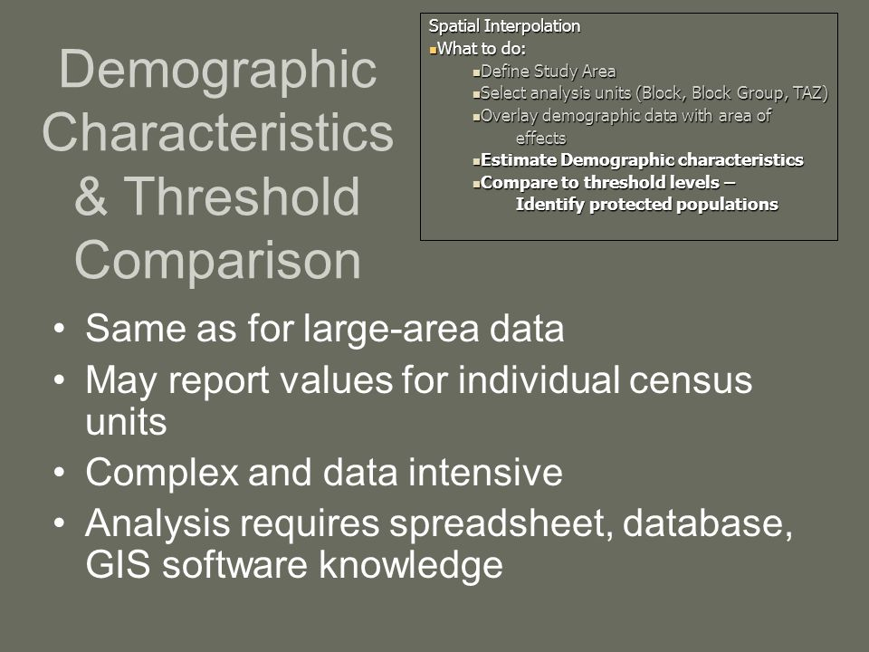 Demographic Characteristics & Threshold Comparison Same as for large-area data May report values for individual census units Complex and data intensive Analysis requires spreadsheet, database, GIS software knowledge Spatial Interpolation What to do: What to do: Define Study Area Define Study Area Select analysis units (Block, Block Group, TAZ) Select analysis units (Block, Block Group, TAZ) Overlay demographic data with area of Overlay demographic data with area ofeffects Estimate Demographic characteristics Estimate Demographic characteristics Compare to threshold levels – Compare to threshold levels – Identify protected populations