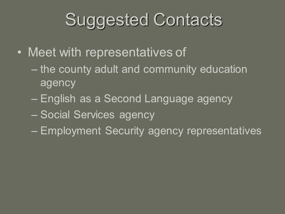Meet with representatives of –the county adult and community education agency –English as a Second Language agency –Social Services agency –Employment Security agency representatives Suggested Contacts