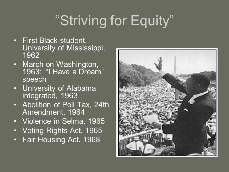Striving for Equity First Black student, University of Mississippi, 1962 March on Washington, 1963: I Have a Dream speech University of Alabama integrated, 1963 Abolition of Poll Tax, 24th Amendment, 1964 Violence in Selma, 1965 Voting Rights Act, 1965 Fair Housing Act, 1968