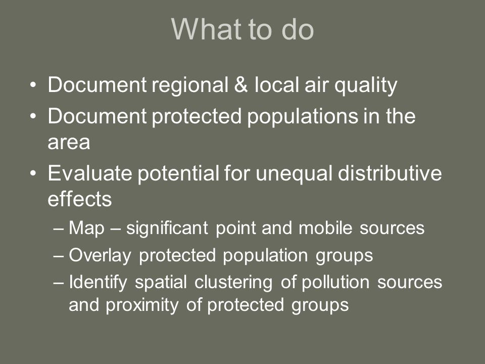 What to do Document regional & local air quality Document protected populations in the area Evaluate potential for unequal distributive effects –Map – significant point and mobile sources –Overlay protected population groups –Identify spatial clustering of pollution sources and proximity of protected groups