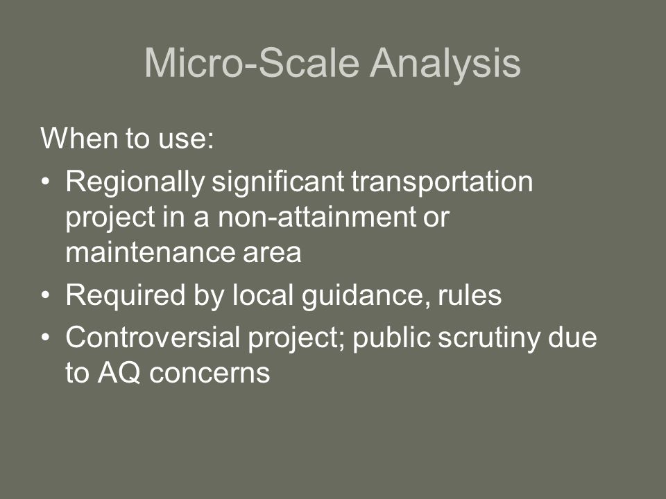 Micro-Scale Analysis When to use: Regionally significant transportation project in a non-attainment or maintenance area Required by local guidance, rules Controversial project; public scrutiny due to AQ concerns
