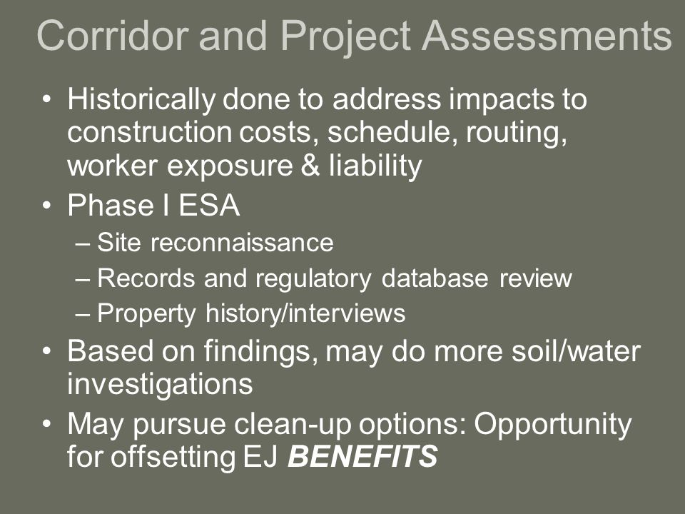 Corridor and Project Assessments Historically done to address impacts to construction costs, schedule, routing, worker exposure & liability Phase I ESA –Site reconnaissance –Records and regulatory database review –Property history/interviews Based on findings, may do more soil/water investigations May pursue clean-up options: Opportunity for offsetting EJ BENEFITS