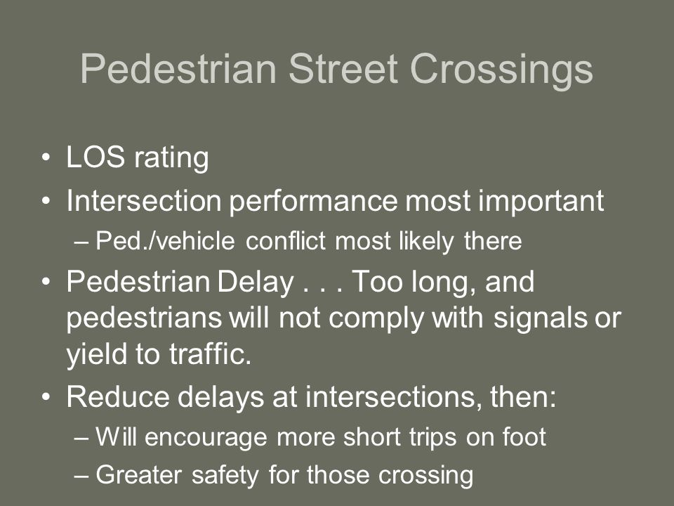 Pedestrian Street Crossings LOS rating Intersection performance most important –Ped./vehicle conflict most likely there Pedestrian Delay...