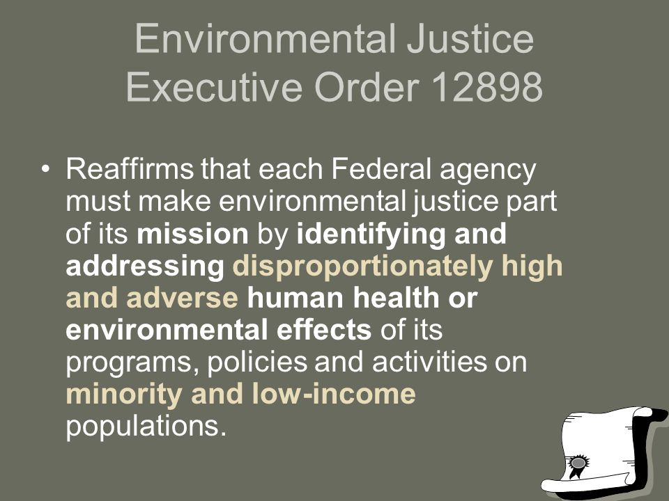 Environmental Justice Executive Order 12898 Reaffirms that each Federal agency must make environmental justice part of its mission by identifying and addressing disproportionately high and adverse human health or environmental effects of its programs, policies and activities on minority and low-income populations.