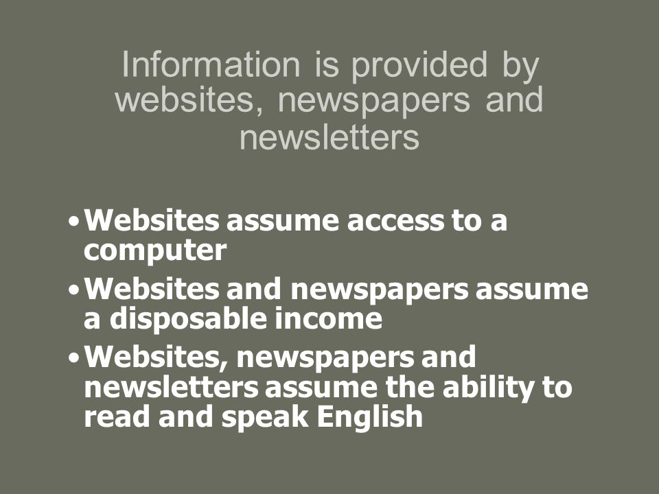 Information is provided by websites, newspapers and newsletters Websites assume access to a computer Websites and newspapers assume a disposable income Websites, newspapers and newsletters assume the ability to read and speak English