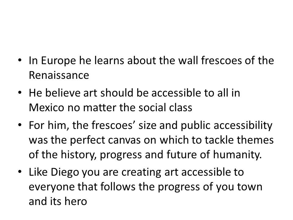 In Europe he learns about the wall frescoes of the Renaissance He believe art should be accessible to all in Mexico no matter the social class For him, the frescoes' size and public accessibility was the perfect canvas on which to tackle themes of the history, progress and future of humanity.