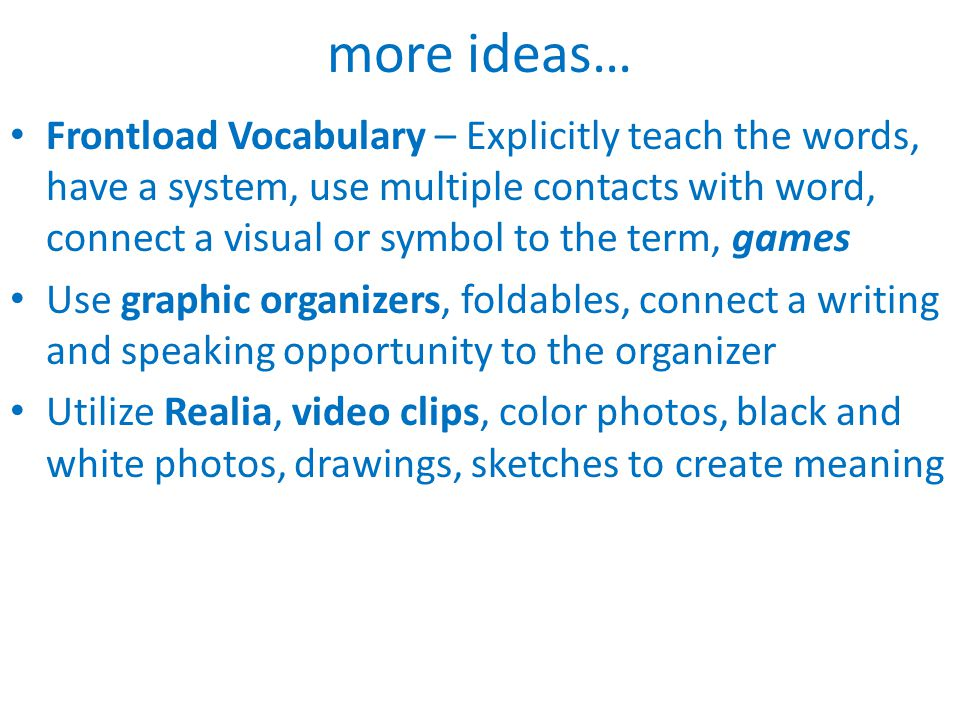 Frontload Vocabulary – Explicitly teach the words, have a system, use multiple contacts with word, connect a visual or symbol to the term, games Use graphic organizers, foldables, connect a writing and speaking opportunity to the organizer Utilize Realia, video clips, color photos, black and white photos, drawings, sketches to create meaning more ideas…