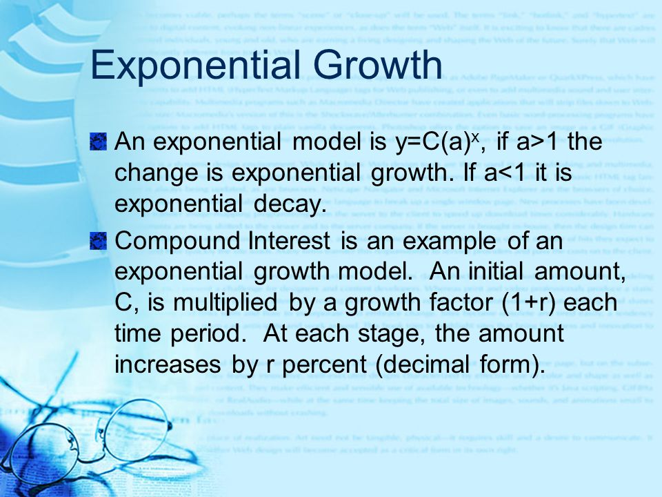 Exponential Growth An exponential model is y=C(a) x, if a>1 the change is exponential growth. If a<1 it is exponential decay. Compound Interest is an