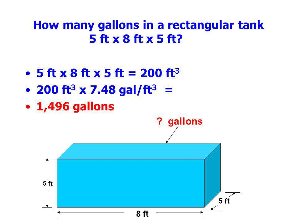 How many gallons in a rectangular tank 5 ft x 8 ft x 5 ft? 5 ft x 8 ft x 5 ft = 200 ft 3 200 ft 3 x 7.48 gal/ft 3 = 1,496 gallons 5 ft 8 ft 5 ft ? gal