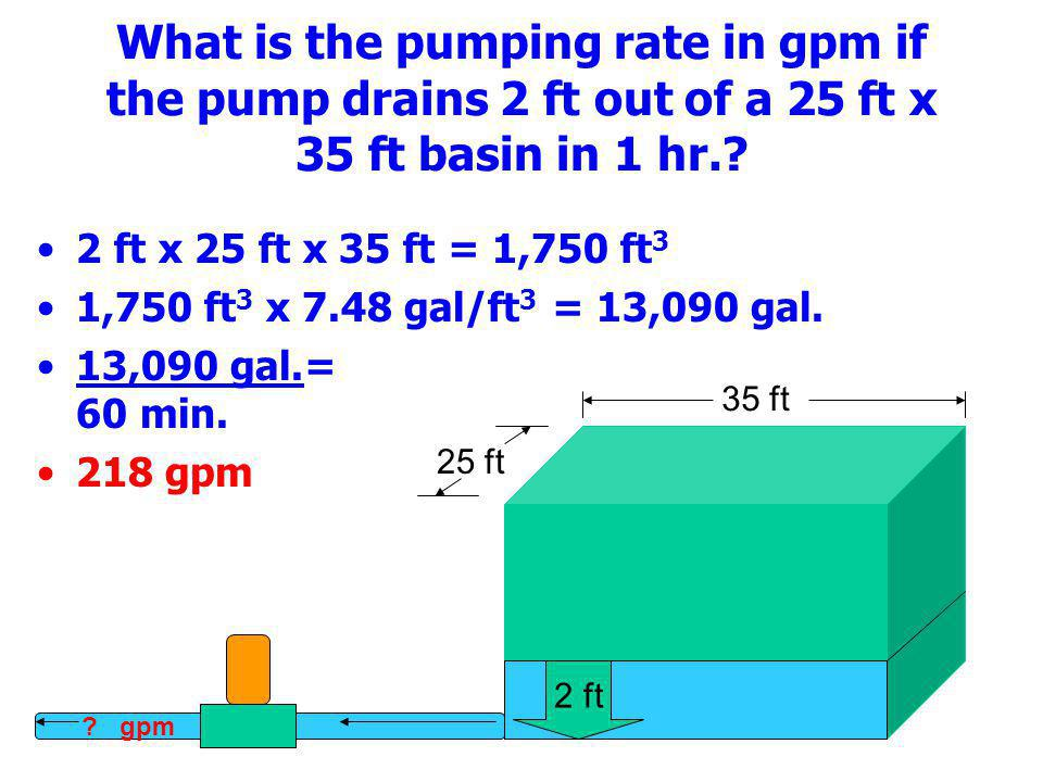 What is the pumping rate in gpm if the pump drains 2 ft out of a 25 ft x 35 ft basin in 1 hr.? 2 ft x 25 ft x 35 ft = 1,750 ft 3 1,750 ft 3 x 7.48 gal