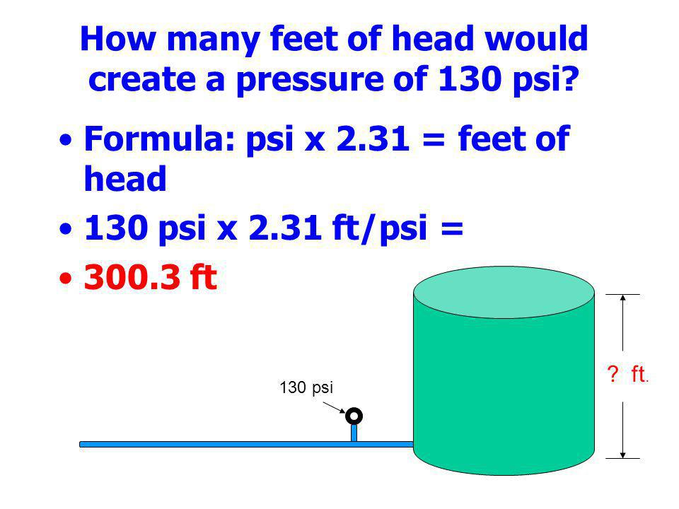 How many feet of head would create a pressure of 130 psi? Formula: psi x 2.31 = feet of head 130 psi x 2.31 ft/psi = 300.3 ft 130 psi ? ft.