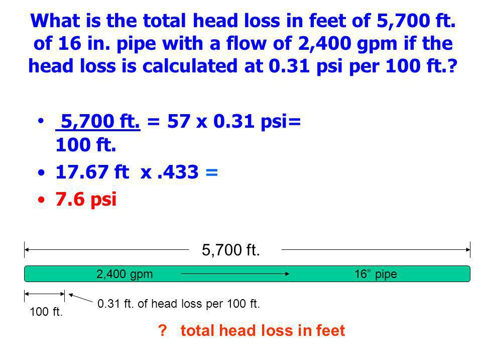 What is the total head loss in feet of 5,700 ft. of 16 in. pipe with a flow of 2,400 gpm if the head loss is calculated at 0.31 psi per 100 ft.? 5,700