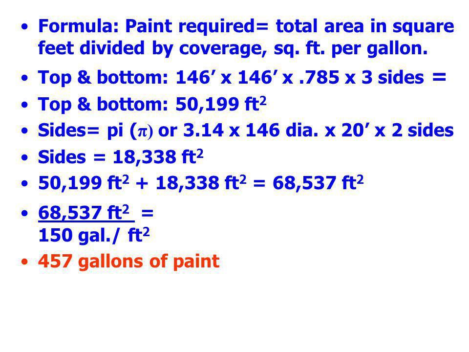 Formula: Paint required= total area in square feet divided by coverage, sq. ft. per gallon. Top & bottom: 146' x 146' x.785 x 3 sides = Top & bottom:
