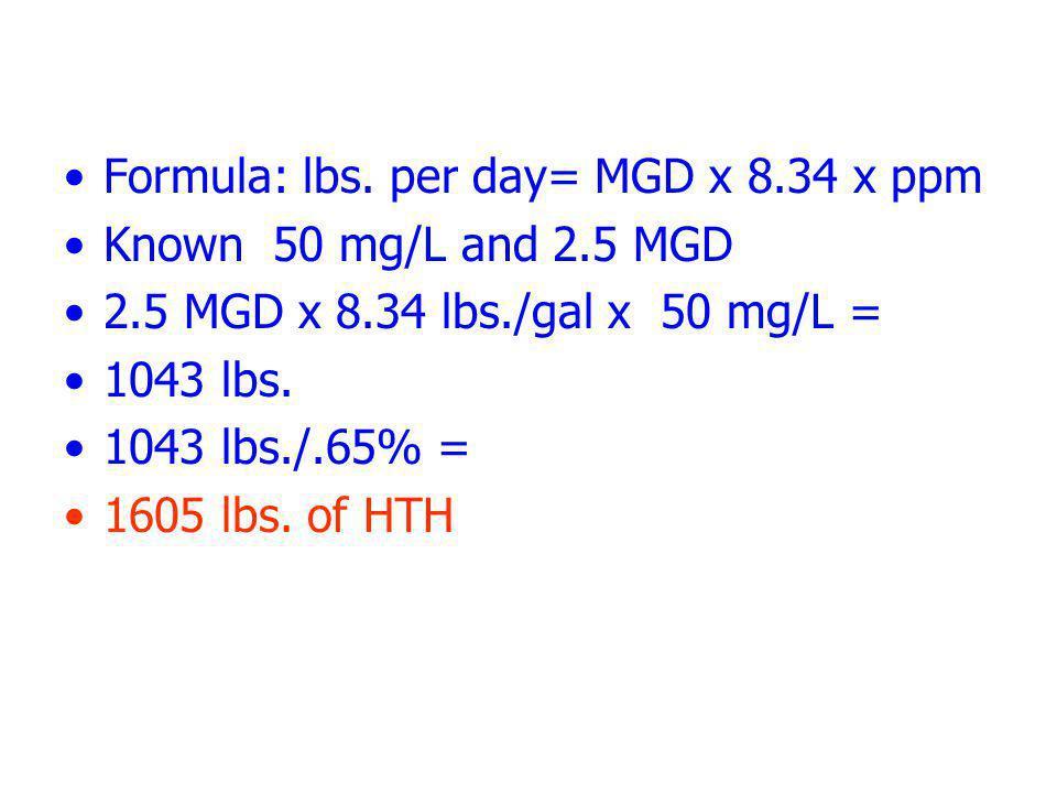 Formula: lbs. per day= MGD x 8.34 x ppm Known 50 mg/L and 2.5 MGD 2.5 MGD x 8.34 lbs./gal x 50 mg/L = 1043 lbs. 1043 lbs./.65% = 1605 lbs. of HTH