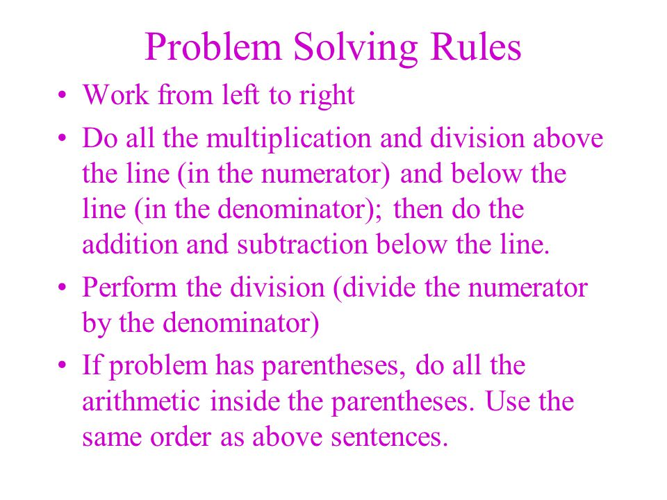 Problem Solving Rules Work from left to right Do all the multiplication and division above the line (in the numerator) and below the line (in the deno