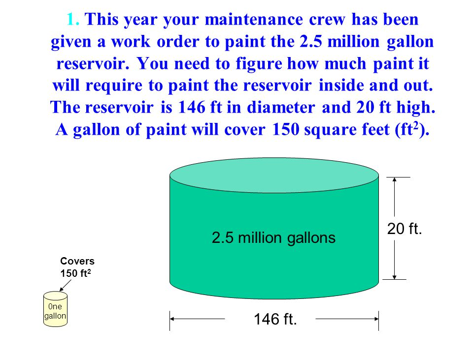 1. This year your maintenance crew has been given a work order to paint the 2.5 million gallon reservoir. You need to figure how much paint it will re