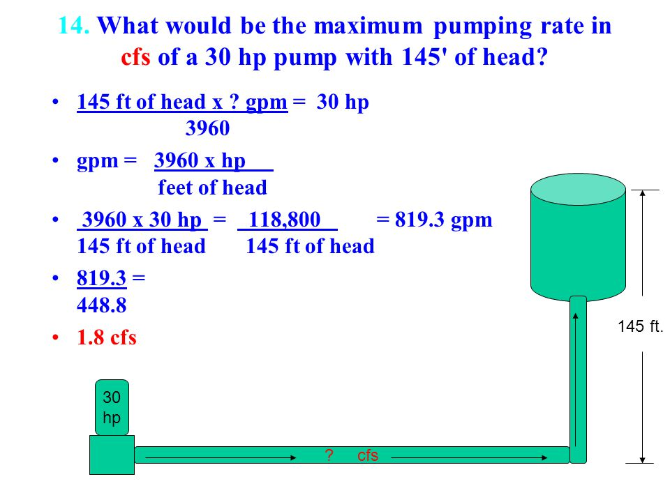 14. What would be the maximum pumping rate in cfs of a 30 hp pump with 145' of head? 145 ft of head x ? gpm = 30 hp 3960 gpm = 3960 x hp feet of head