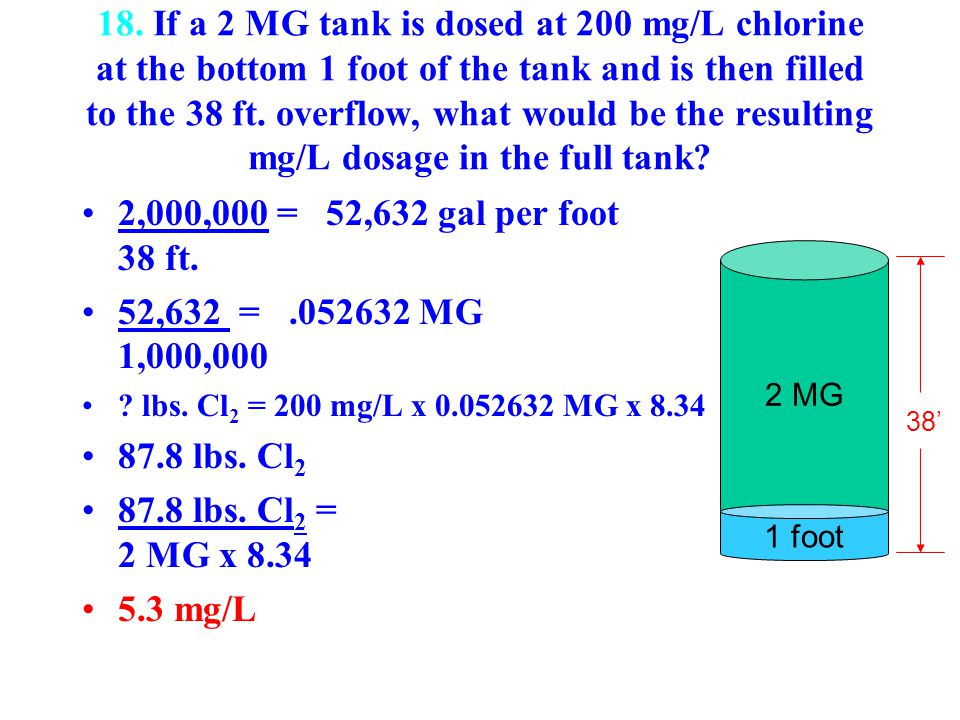 18. If a 2 MG tank is dosed at 200 mg/L chlorine at the bottom 1 foot of the tank and is then filled to the 38 ft. overflow, what would be the resulti