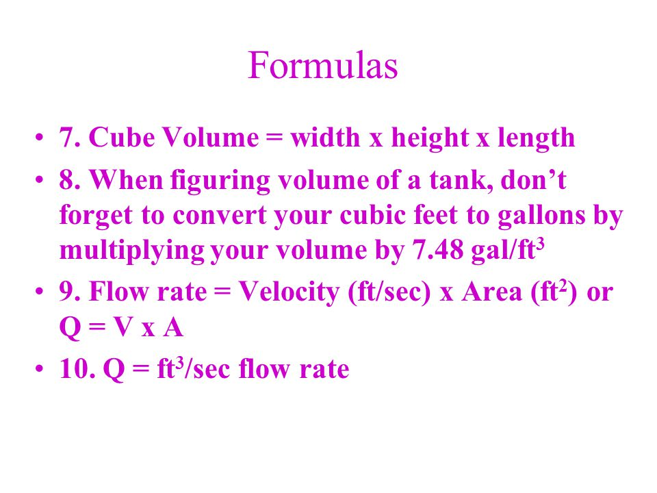 Formulas 7. Cube Volume = width x height x length 8. When figuring volume of a tank, don't forget to convert your cubic feet to gallons by multiplying